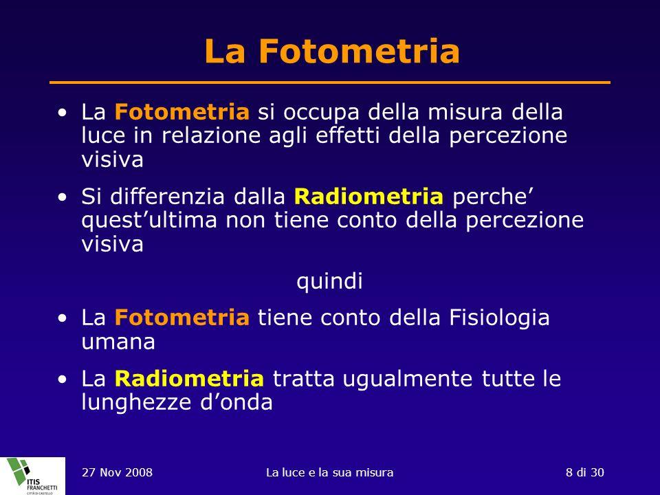 27 Nov 2008La luce e la sua misura8 di 30 La Fotometria La Fotometria si occupa della misura della luce in relazione agli effetti della percezione visiva Si differenzia dalla Radiometria perche questultima non tiene conto della percezione visiva quindi La Fotometria tiene conto della Fisiologia umana La Radiometria tratta ugualmente tutte le lunghezze donda