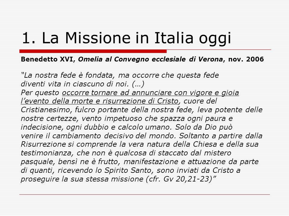 1. La Missione in Italia oggi Benedetto XVI, Omelia al Convegno ecclesiale di Verona, nov. 2006 La nostra fede è fondata, ma occorre che questa fede d