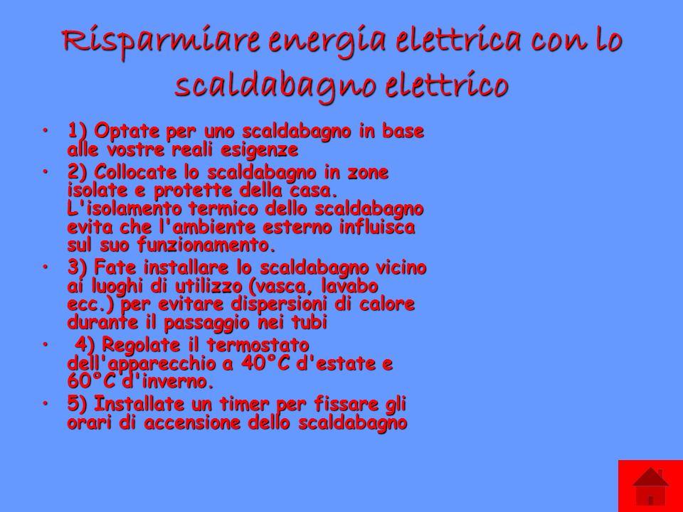 Risparmiare energia elettrica con lo scaldabagno elettrico 1) Optate per uno scaldabagno in base alle vostre reali esigenze1) Optate per uno scaldabagno in base alle vostre reali esigenze 2) Collocate lo scaldabagno in zone isolate e protette della casa.