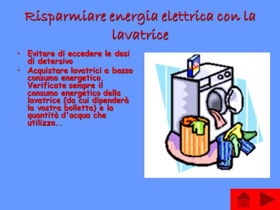 Risparmiare energia elettrica con la lavatrice Evitare di eccedere le dosi di detersivoEvitare di eccedere le dosi di detersivo Acquistare lavatrici a basso consumo energetico.