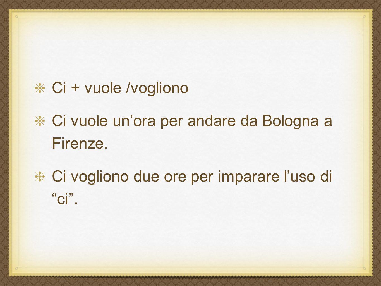 Ci + vuole /vogliono Ci vuole unora per andare da Bologna a Firenze.
