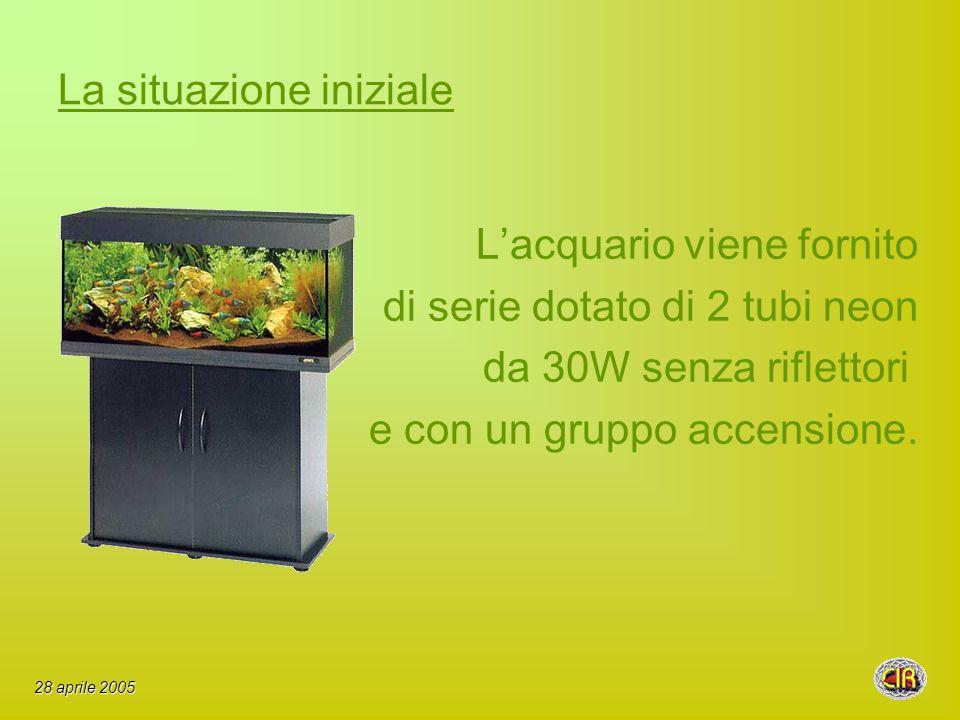 La situazione iniziale Lacquario viene fornito di serie dotato di 2 tubi neon da 30W senza riflettori e con un gruppo accensione.