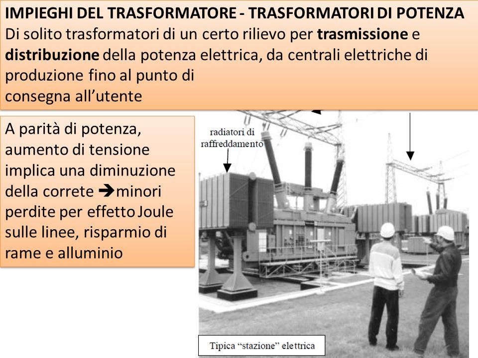 IMPIEGHI DEL TRASFORMATORE - TRASFORMATORI DI POTENZA Di solito trasformatori di un certo rilievo per trasmissione e distribuzione della potenza elettrica, da centrali elettriche di produzione fino al punto di consegna allutente IMPIEGHI DEL TRASFORMATORE - TRASFORMATORI DI POTENZA Di solito trasformatori di un certo rilievo per trasmissione e distribuzione della potenza elettrica, da centrali elettriche di produzione fino al punto di consegna allutente A parità di potenza, aumento di tensione implica una diminuzione della correte minori perdite per effetto Joule sulle linee, risparmio di rame e alluminio