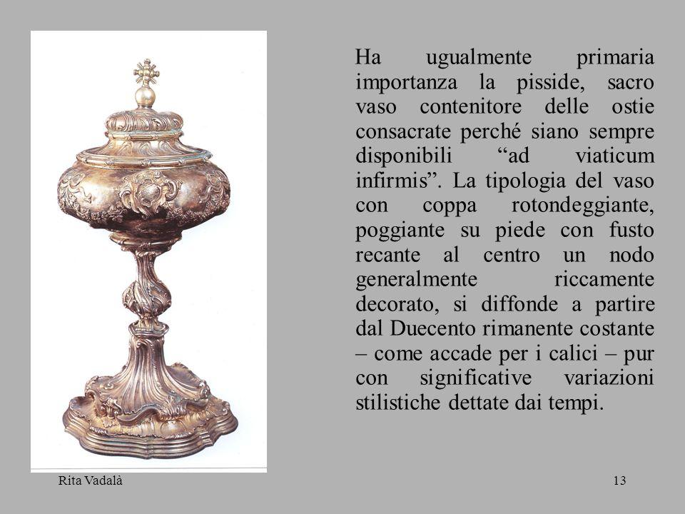 Rita Vadalà13 Ha ugualmente primaria importanza la pisside, sacro vaso contenitore delle ostie consacrate perché siano sempre disponibili ad viaticum