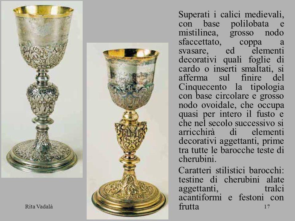Rita Vadalà17 Superati i calici medievali, con base polilobata e mistilinea, grosso nodo sfaccettato, coppa a svasare, ed elementi decorativi quali fo