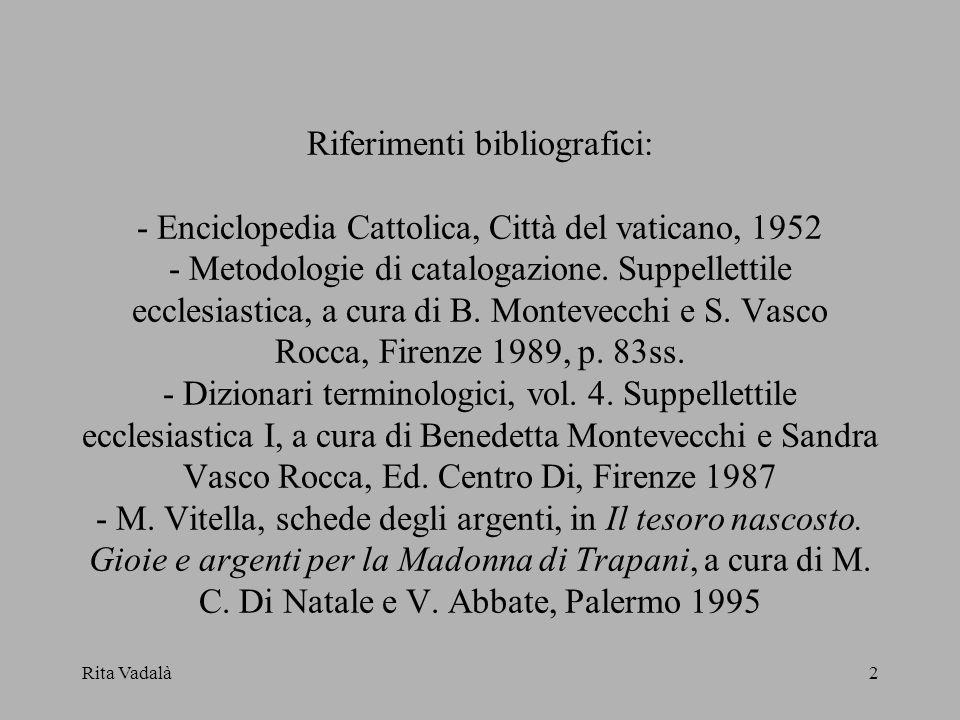 Rita Vadalà2 Riferimenti bibliografici: - Enciclopedia Cattolica, Città del vaticano, 1952 - Metodologie di catalogazione. Suppellettile ecclesiastica