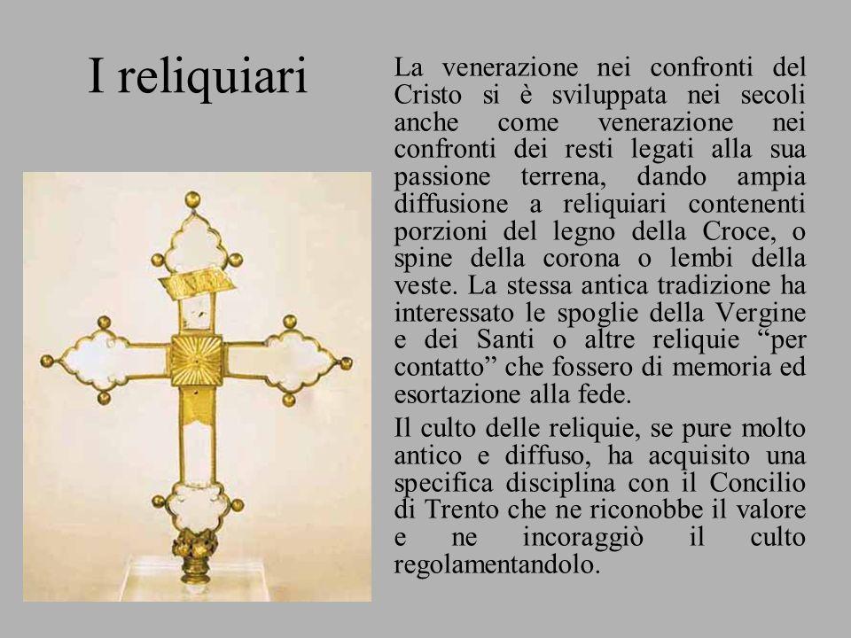 I reliquiari La venerazione nei confronti del Cristo si è sviluppata nei secoli anche come venerazione nei confronti dei resti legati alla sua passion