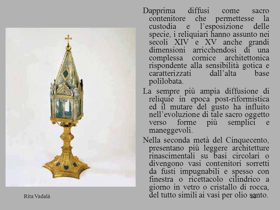 Rita Vadalà22 Dapprima diffusi come sacro contenitore che permettesse la custodia e lesposizione delle specie, i reliquiari hanno assunto nei secoli X