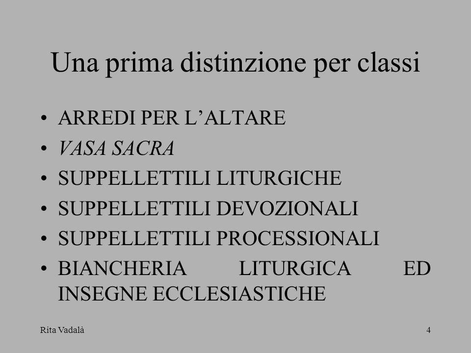 Rita Vadalà4 Una prima distinzione per classi ARREDI PER LALTARE VASA SACRA SUPPELLETTILI LITURGICHE SUPPELLETTILI DEVOZIONALI SUPPELLETTILI PROCESSIO