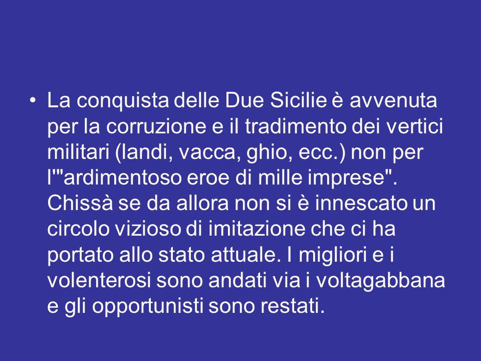 La conquista delle Due Sicilie è avvenuta per la corruzione e il tradimento dei vertici militari (landi, vacca, ghio, ecc.) non per l'