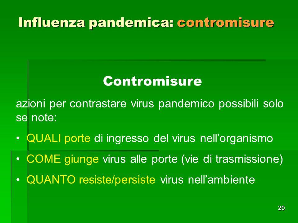 20 Influenza pandemica: contromisure Contromisure azioni per contrastare virus pandemico possibili solo se note: QUALI porte di ingresso del virus nellorganismo COME giunge virus alle porte (vie di trasmissione) QUANTO resiste/persiste virus nellambiente