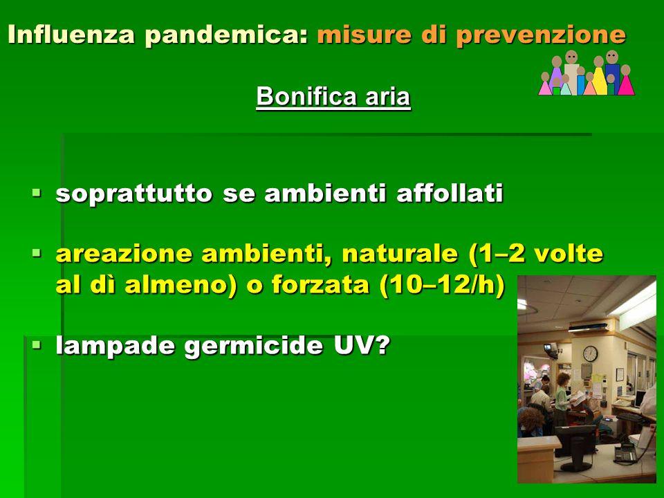 35 Influenza pandemica: misure di prevenzione Bonifica aria soprattutto se ambienti affollati soprattutto se ambienti affollati areazione ambienti, naturale (1–2 volte al dì almeno) o forzata (10–12/h) areazione ambienti, naturale (1–2 volte al dì almeno) o forzata (10–12/h) lampade germicide UV.