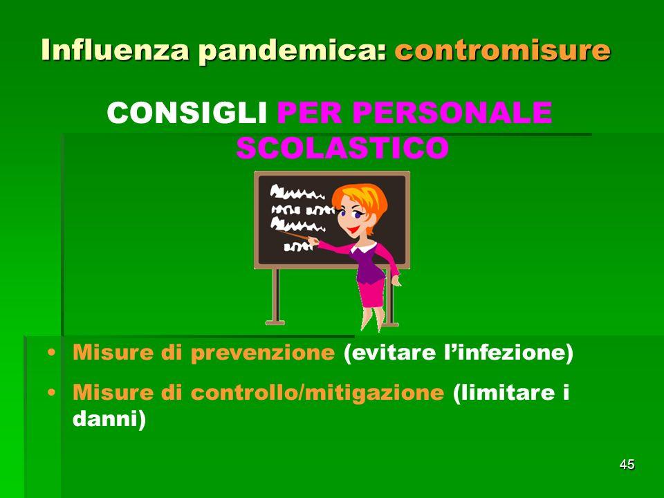 45 Influenza pandemica: contromisure CONSIGLI PER PERSONALE SCOLASTICO Misure di prevenzione (evitare linfezione) Misure di controllo/mitigazione (limitare i danni)