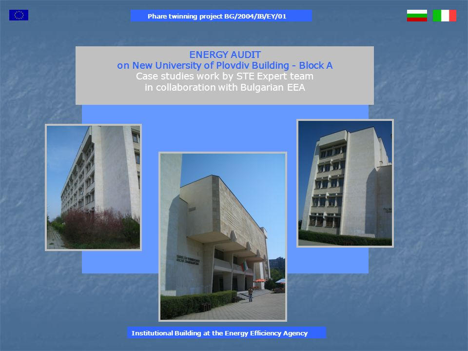 Phare twinning project BG/2004/IB/EY/01 Energy Efficiency Measures Existing situation Proposed situation Savings Profitability analysis (1) Costssavings Pay- back time kWh %BGN Wall insulation (heat)683.371414.627268.77439,3138.900,0023.649,005,9 Replacement of woodwork (heat) 683.371577.615105.75615,5253.678,009.306,0027,3 TOTAL (heat)374.53054,8392.57832.95511,9 Misure correttive di efficienza energetica proposte 1 2 Institutional Building at the Energy Efficiency Agency