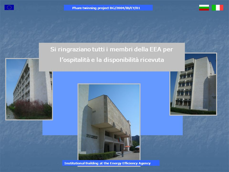 Si ringraziano tutti i membri della EEA per lospitalità e la disponibilità ricevuta Phare twinning project BG/2004/IB/EY/01 Institutional Building at the Energy Efficiency Agency