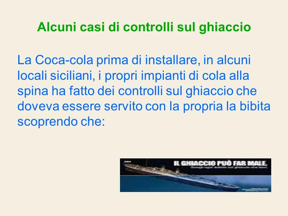 Alcuni casi di controlli sul ghiaccio La Coca-cola prima di installare, in alcuni locali siciliani, i propri impianti di cola alla spina ha fatto dei