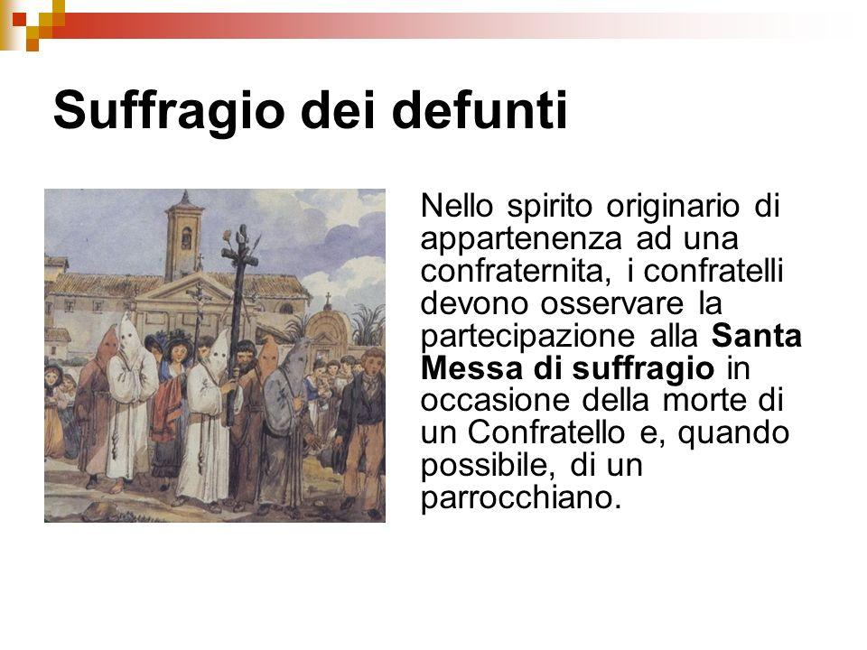 Suffragio dei defunti Nello spirito originario di appartenenza ad una confraternita, i confratelli devono osservare la partecipazione alla Santa Messa