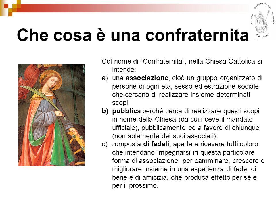 Che cosa è una confraternita? Col nome di Confraternita, nella Chiesa Cattolica si intende: a)una associazione, cioè un gruppo organizzato di persone