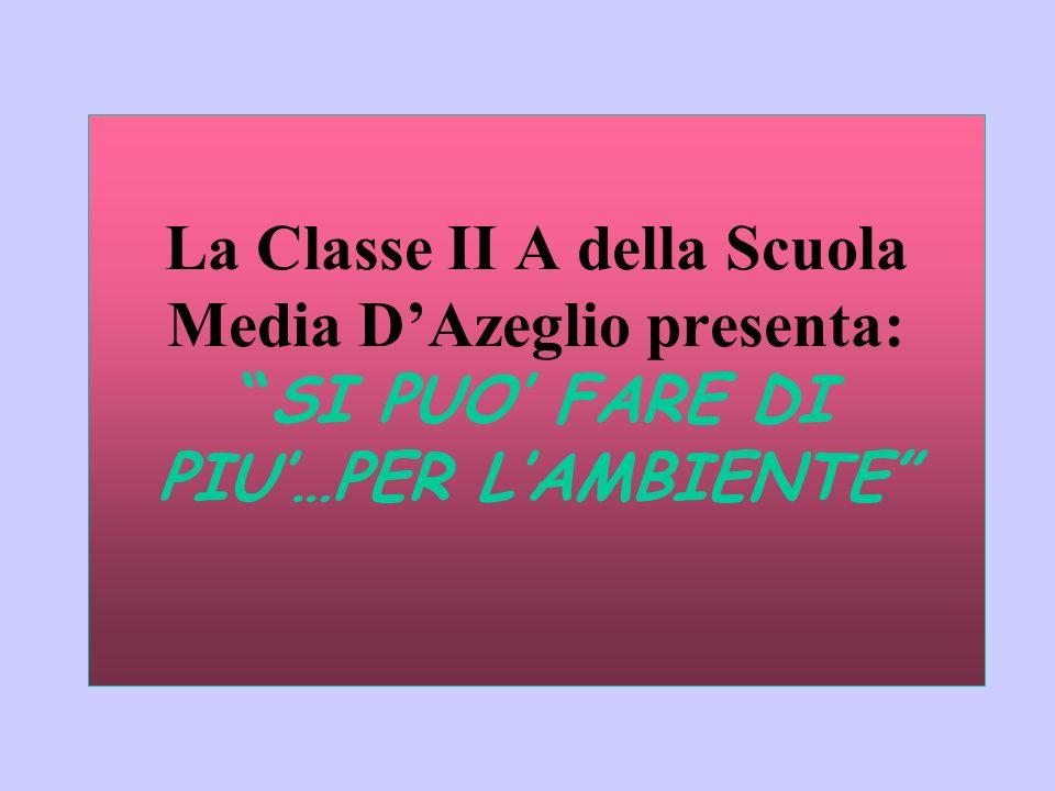 La Classe II A della Scuola Media DAzeglio presenta: SI PUO FARE DI PIU…PER LAMBIENTE