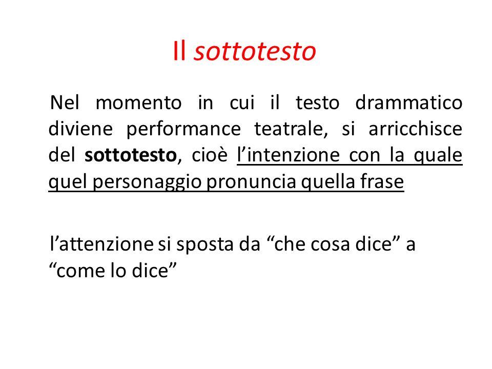 Il sottotesto Nel momento in cui il testo drammatico diviene performance teatrale, si arricchisce del sottotesto, cioè lintenzione con la quale quel p