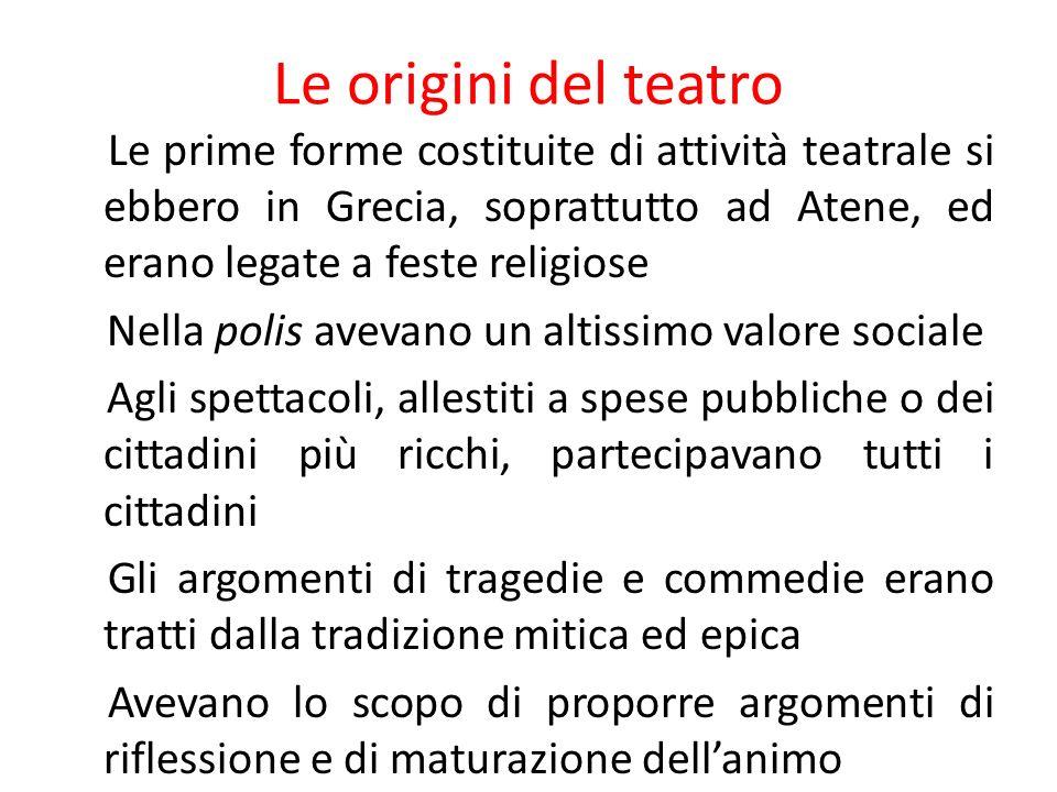 Le origini del teatro Le prime forme costituite di attività teatrale si ebbero in Grecia, soprattutto ad Atene, ed erano legate a feste religiose Nell