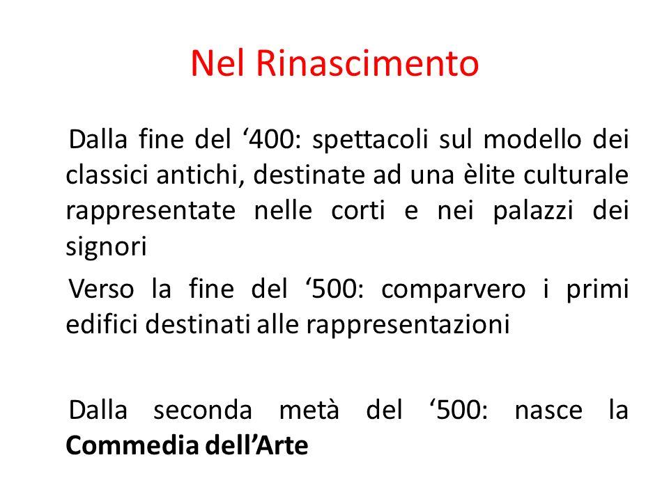 Nel Rinascimento Dalla fine del 400: spettacoli sul modello dei classici antichi, destinate ad una èlite culturale rappresentate nelle corti e nei pal
