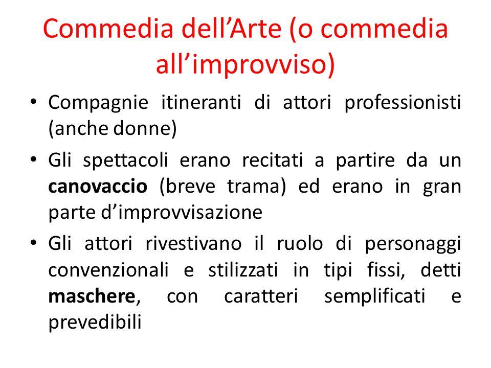 Commedia dellArte (o commedia allimprovviso) Compagnie itineranti di attori professionisti (anche donne) Gli spettacoli erano recitati a partire da un