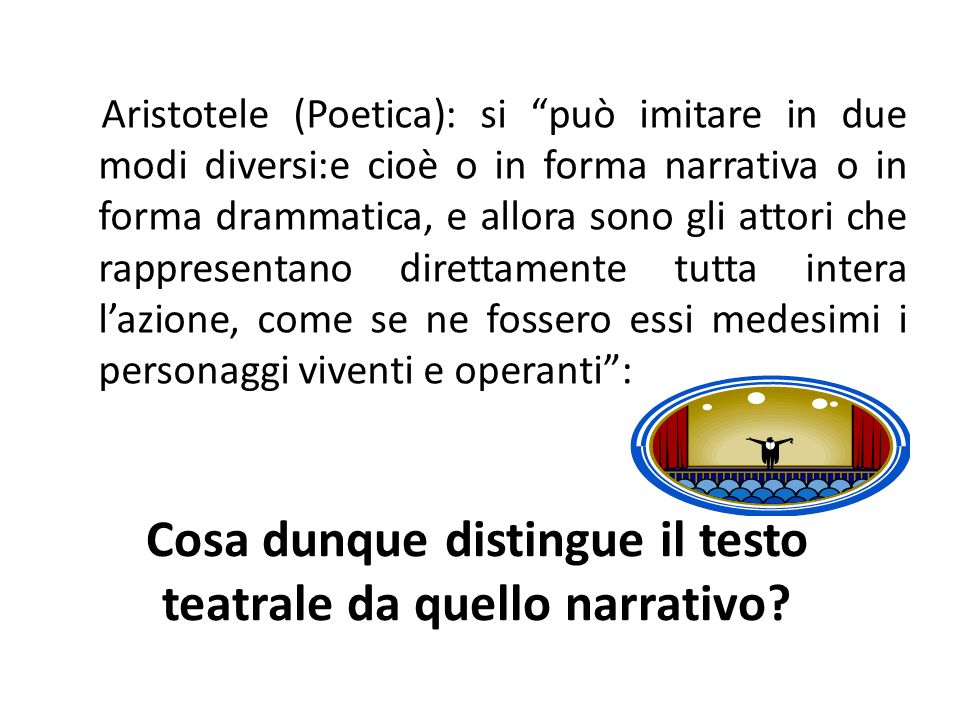 Cosa dunque distingue il testo teatrale da quello narrativo? Aristotele (Poetica): si può imitare in due modi diversi:e cioè o in forma narrativa o in