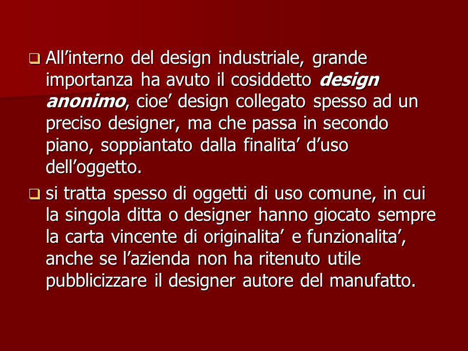 Allinterno del design industriale, grande importanza ha avuto il cosiddetto design anonimo, cioe design collegato spesso ad un preciso designer, ma che passa in secondo piano, soppiantato dalla finalita duso delloggetto.