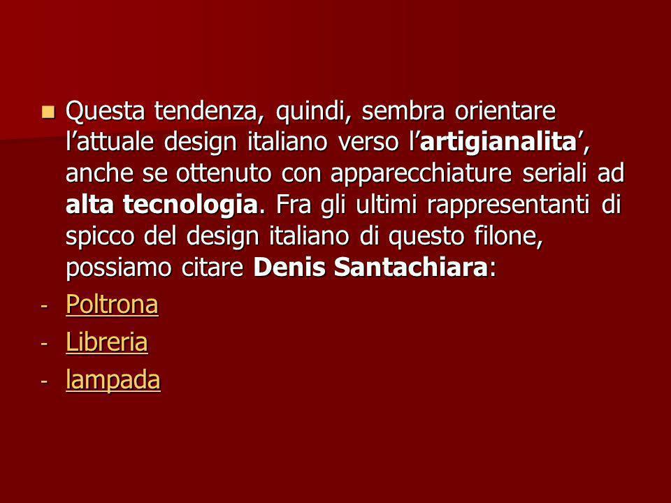 Questa tendenza, quindi, sembra orientare lattuale design italiano verso lartigianalita, anche se ottenuto con apparecchiature seriali ad alta tecnologia.