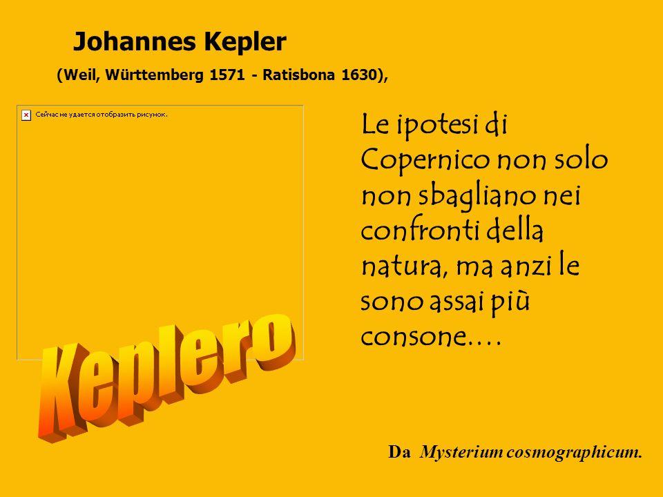 Le ipotesi di Copernico non solo non sbagliano nei confronti della natura, ma anzi le sono assai più consone.… (Weil, Württemberg 1571 - Ratisbona 163