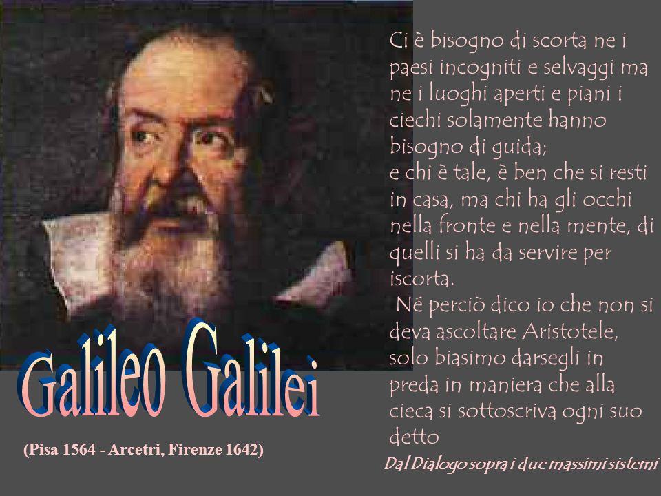 (Pisa 1564 - Arcetri, Firenze 1642) Ci è bisogno di scorta ne i paesi incogniti e selvaggi ma ne i luoghi aperti e piani i ciechi solamente hanno biso