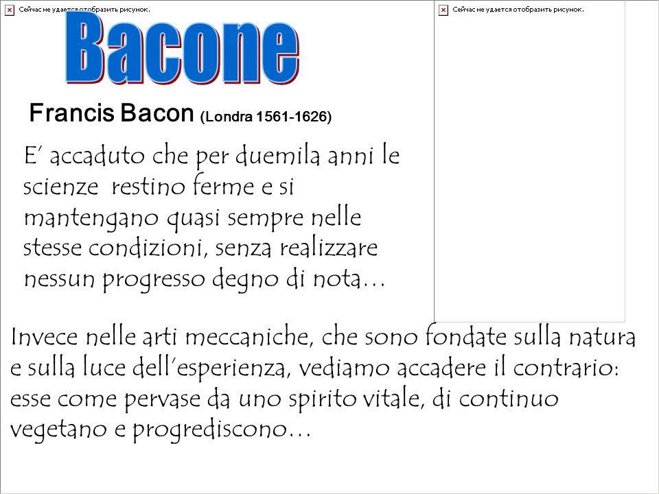 Francis Bacon (Londra 1561-1626) E accaduto che per duemila anni le scienze restino ferme e si mantengano quasi sempre nelle stesse condizioni, senza