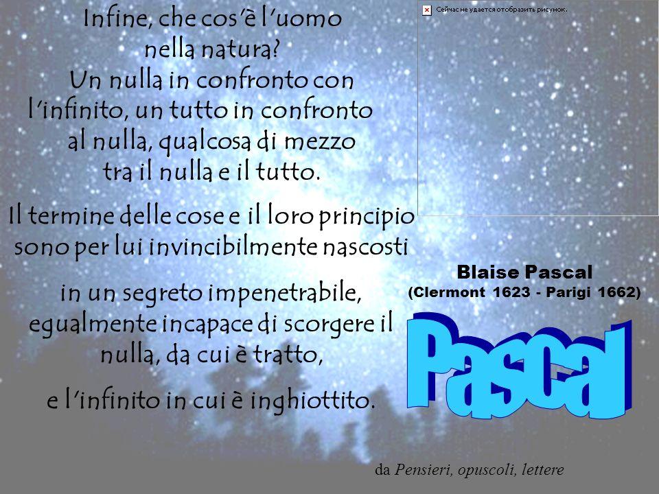 Blaise Pascal (Clermont 1623 - Parigi 1662) Infine, che cos'è l'uomo nella natura? Un nulla in confronto con l'infinito, un tutto in confronto al null