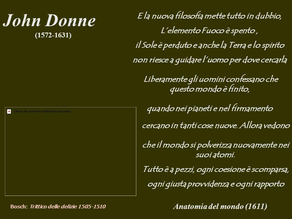 Anatomia del mondo (1611) John Donne (1572-1631) Bosch: Trittico delle delizie 1505-1510 E la nuova filosofia mette tutto in dubbio, Lelemento Fuoco è