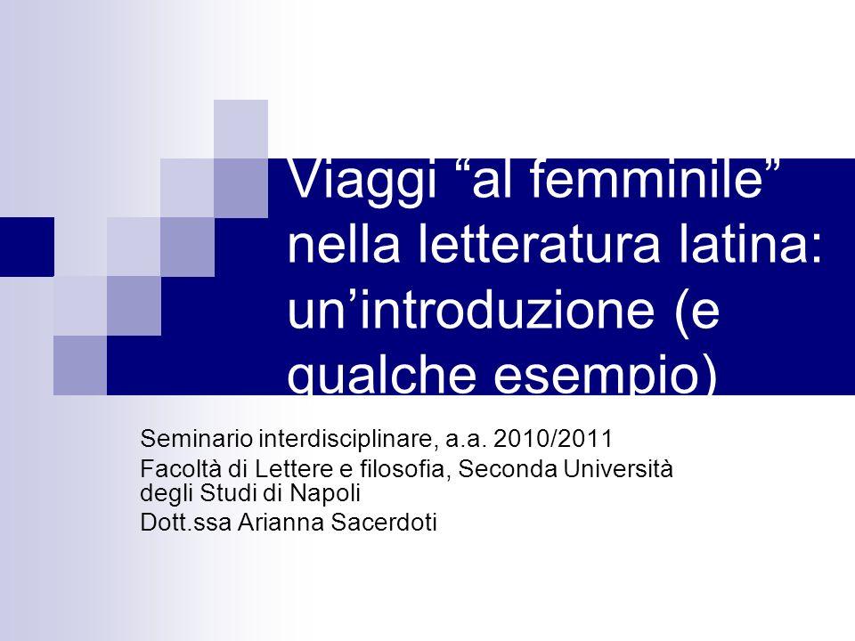 Viaggi al femminile nella letteratura latina: unintroduzione (e qualche esempio) Seminario interdisciplinare, a.a. 2010/2011 Facoltà di Lettere e filo