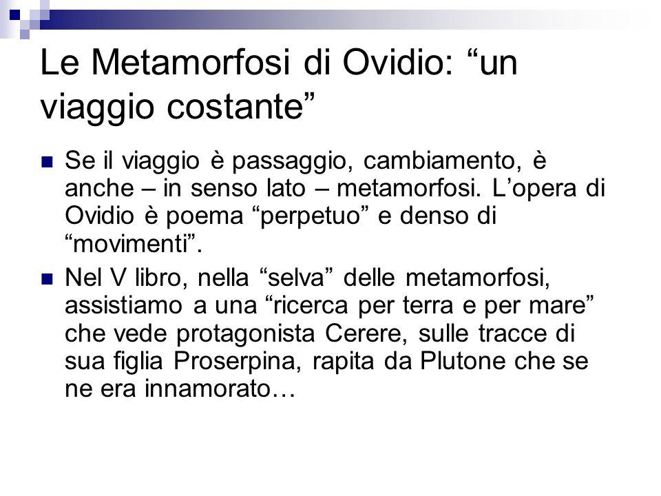 Le Metamorfosi di Ovidio: un viaggio costante Se il viaggio è passaggio, cambiamento, è anche – in senso lato – metamorfosi. Lopera di Ovidio è poema