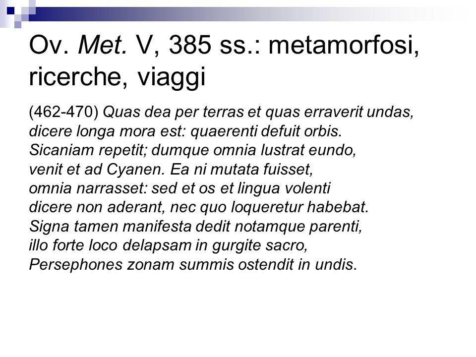 Ov. Met. V, 385 ss.: metamorfosi, ricerche, viaggi (462-470) Quas dea per terras et quas erraverit undas, dicere longa mora est: quaerenti defuit orbi