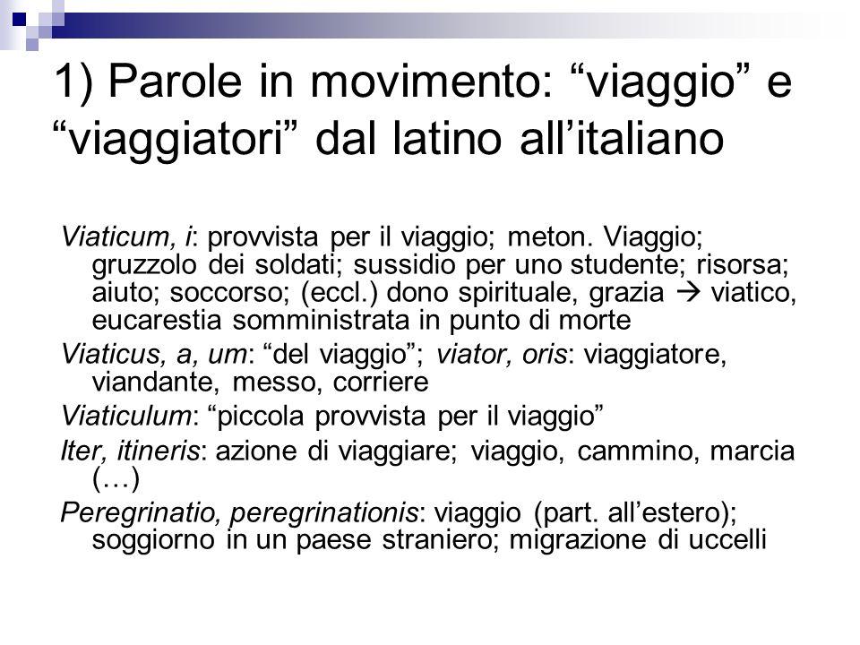 1) Parole in movimento: viaggio e viaggiatori dal latino allitaliano Viaticum, i: provvista per il viaggio; meton. Viaggio; gruzzolo dei soldati; suss
