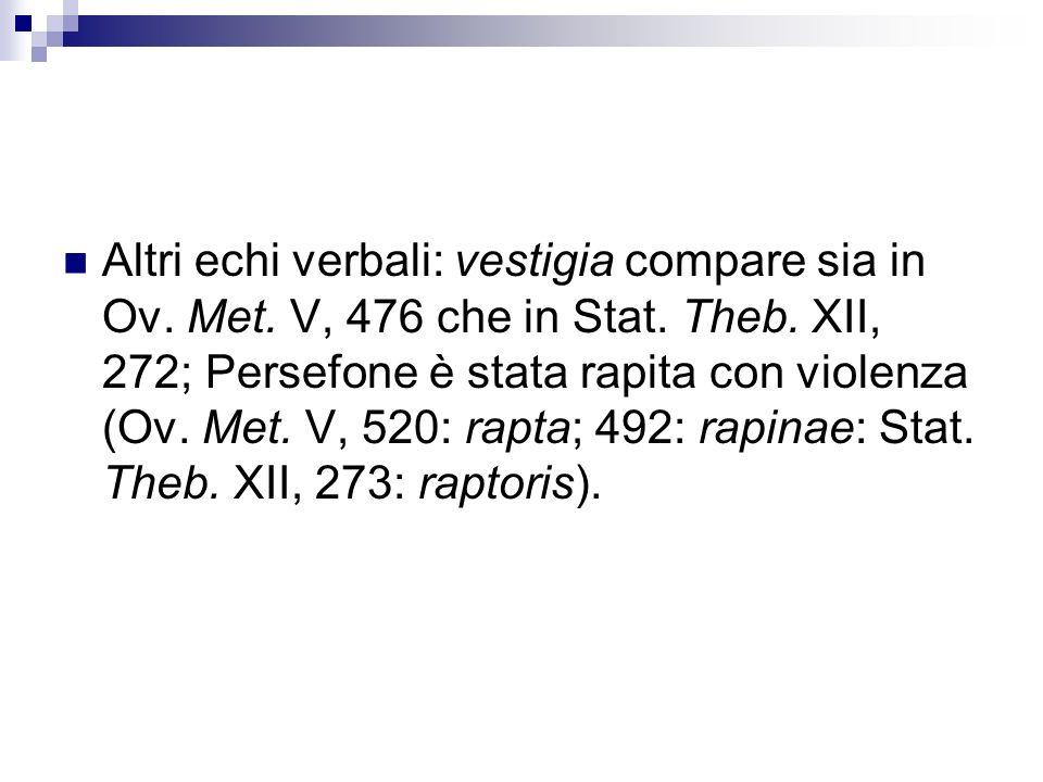Altri echi verbali: vestigia compare sia in Ov. Met. V, 476 che in Stat. Theb. XII, 272; Persefone è stata rapita con violenza (Ov. Met. V, 520: rapta