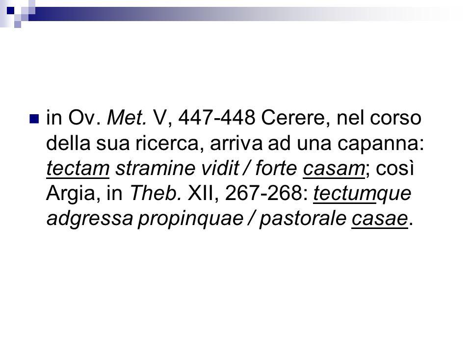 in Ov. Met. V, 447-448 Cerere, nel corso della sua ricerca, arriva ad una capanna: tectam stramine vidit / forte casam; così Argia, in Theb. XII, 267-
