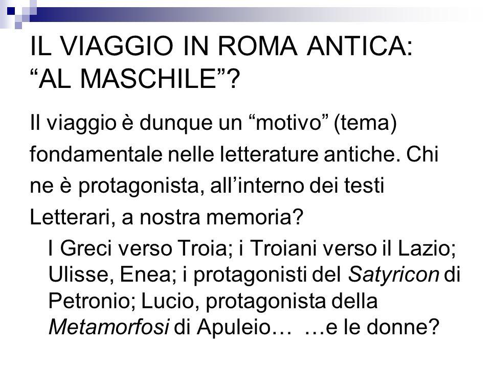 IL VIAGGIO IN ROMA ANTICA: AL MASCHILE? Il viaggio è dunque un motivo (tema) fondamentale nelle letterature antiche. Chi ne è protagonista, allinterno