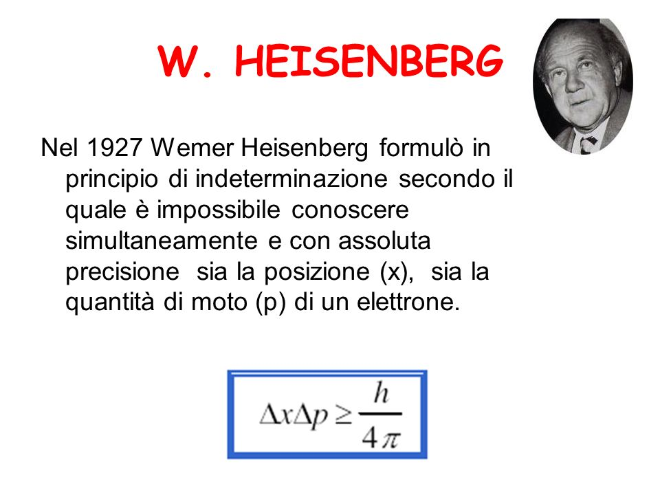 W. HEISENBERG Nel 1927 Wemer Heisenberg formulò in principio di indeterminazione secondo il quale è impossibile conoscere simultaneamente e con assolu