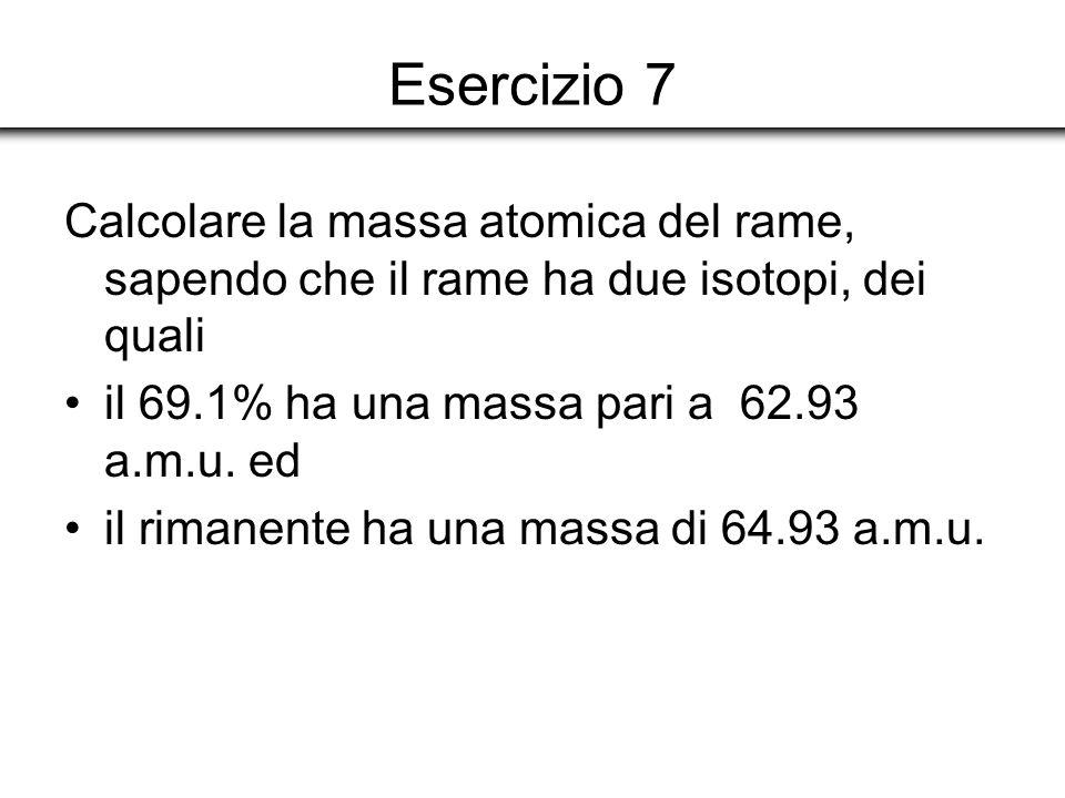 Esercizio 7 Calcolare la massa atomica del rame, sapendo che il rame ha due isotopi, dei quali il 69.1% ha una massa pari a 62.93 a.m.u. ed il rimanen
