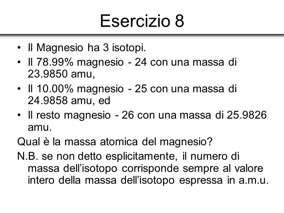 Esercizio 8 Il Magnesio ha 3 isotopi. Il 78.99% magnesio - 24 con una massa di 23.9850 amu, Il 10.00% magnesio - 25 con una massa di 24.9858 amu, ed I
