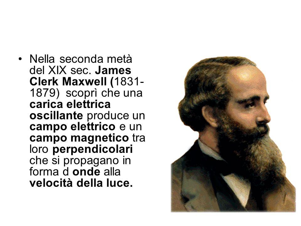 Nella seconda metà del XIX sec. James Clerk Maxwell (1831- 1879) scoprì che una carica elettrica oscillante produce un campo elettrico e un campo magn