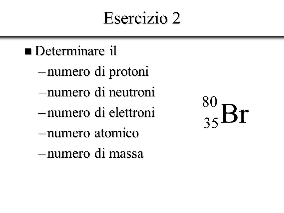 Esercizio 3 n Se un elemento chimico è caratterizzato da un numero atomico 34 ed un numero di massa 78 determinare: –Numero di protoni –Numero di neutroni –Numero di nucleoni –Simbolo del nuclide