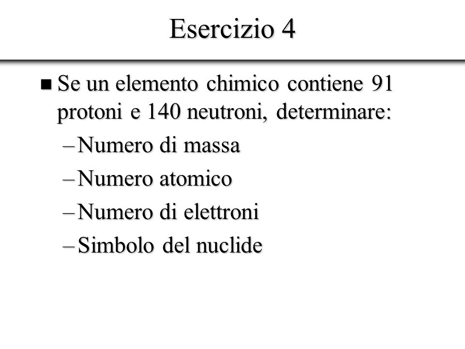 Esercizio 5 Se un elemento chimico contiene 78 elettroni e 117 neutroni, determinare: Se un elemento chimico contiene 78 elettroni e 117 neutroni, determinare: –Numero di massa –Numero atomico –Numero di protoni –Simbolo del nuclide