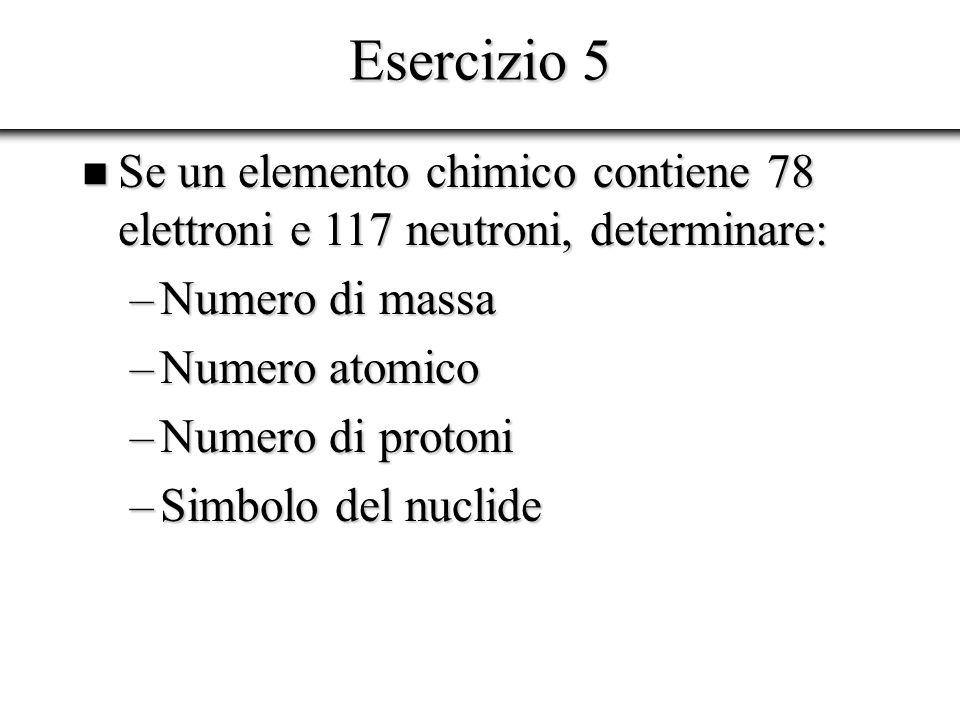 Esercizio 5 Se un elemento chimico contiene 78 elettroni e 117 neutroni, determinare: Se un elemento chimico contiene 78 elettroni e 117 neutroni, det
