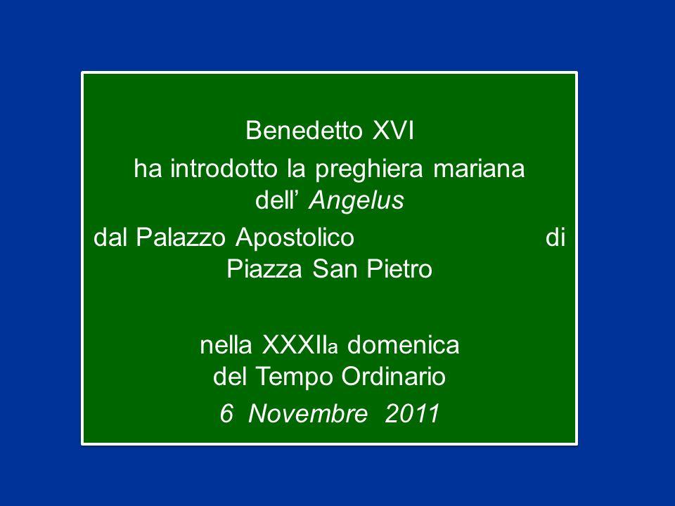 Benedetto XVI ha introdotto la preghiera mariana dell Angelus dal Palazzo Apostolico di Piazza San Pietro nella XXXII a domenica del Tempo Ordinario 6 Novembre 2011 Benedetto XVI ha introdotto la preghiera mariana dell Angelus dal Palazzo Apostolico di Piazza San Pietro nella XXXII a domenica del Tempo Ordinario 6 Novembre 2011